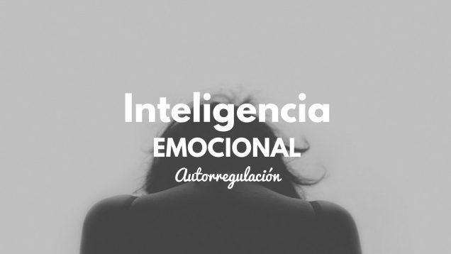 Habilidades de la inteligencia emocional (III): Autorregulación